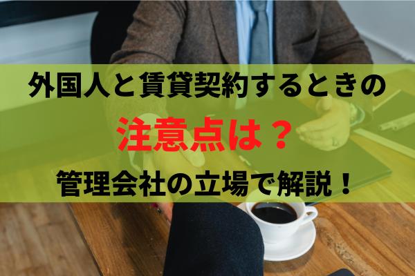 外国人と賃貸契約をする時の注意点は?管理会社の立場から解説。
